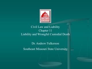 Civil Law and Liability Chapter 11 Liability and Wrongful Custodial Death Dr. Andrew Fulkerson Southeast Missouri State