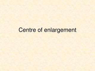 Centre of enlargement