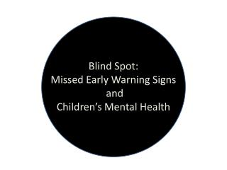 Blind Spot: Missed Early Warning Signs  and  Children's Mental Health