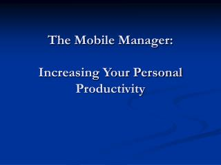 The Mobile Manager:  Increasing Your Personal Productivity