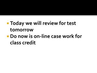 Today we will  review for test tomorrow  Do now is on-line case work for class credit