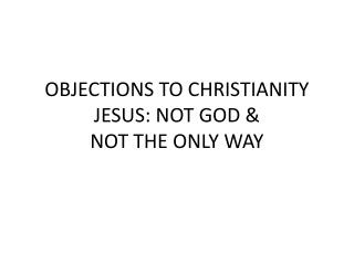 OBJECTIONS TO CHRISTIANITY JESUS: NOT GOD &  NOT THE ONLY WAY