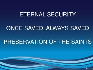 ETERNAL SECURITY ONCE SAVED, ALWAYS SAVED PRESERVATION OF THE SAINTS