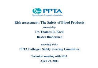 Risk assessment: The Safety of Blood Products p resented b y Dr. Thomas R . Kreil Baxter BioScience o n behalf of the