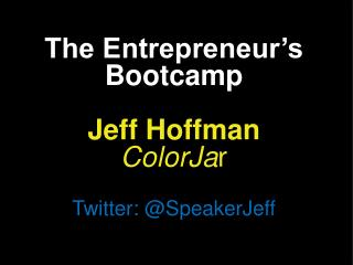 The Entrepreneur's Bootcamp Jeff Hoffman ColorJa r Twitter: @ SpeakerJeff