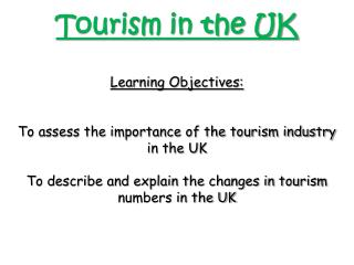 Tourism in the UK Learning Objectives: To assess the importance of the tourism industry in the UK