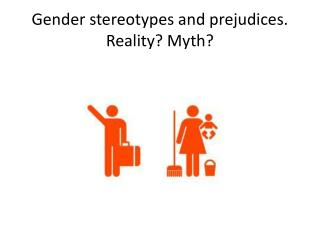 Gender stereotypes and prejudices .  Reality ?  Myth ?