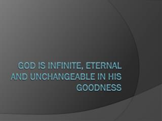 God is infinite, eternal and unchangeable in his  goodness