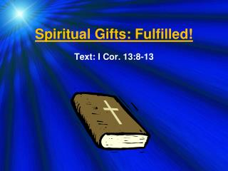 Spiritual Gifts: Fulfilled! Text:  I Cor. 13:8-13