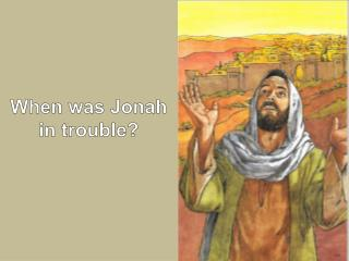 When was Jonah in trouble?