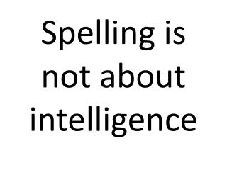 Spelling is not about intelligence