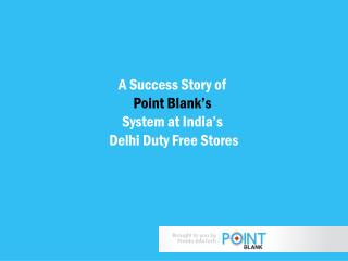 A Success Story of  Point Blank's  System  at India's  Delhi Duty  Free Stores