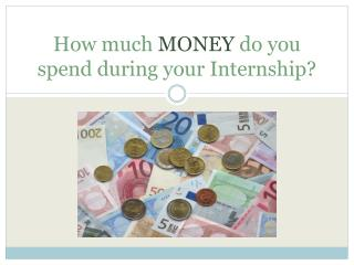 How much MONEY  do  you spend during your Internship ?