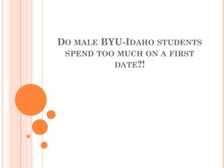 Do male BYU-Idaho students spend too much on a first date?!