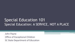 Special Education 101 Special Education: A SERVICE, NOT A PLACE