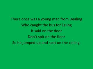 There once was a young man from Dealing Who caught the bus for  Ealing It said on the door