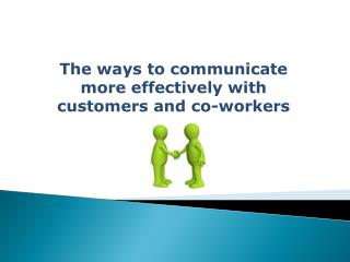 The ways to communicate more effectively with customers and co-workers