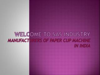 Welcome to SAS INDUSTRY MANUFACTURERS OF PAPER CUP MACHINE IN INDIA