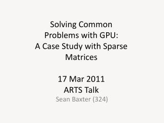 Solving Common Problems with GPU: A Case Study with Sparse Matrices 17 Mar 2011 ARTS Talk