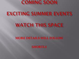 COMING SOON  EXCITING SUMMER EVENTS WATCH THIS SPACE