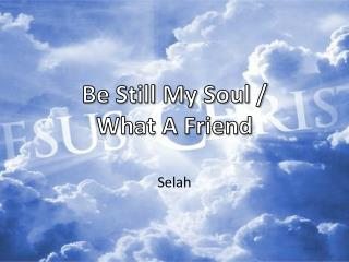 Be Still My Soul  /  What  A  Friend
