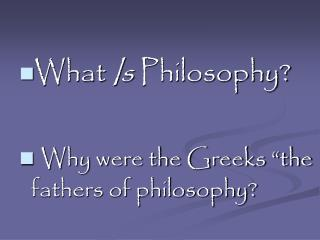 "What  Is  Philosophy? Why were the Greeks ""the fathers of philosophy?"