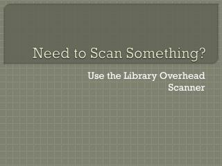 Need to Scan Something?