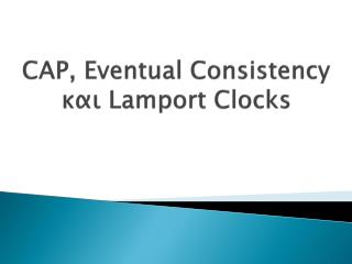 CAP, Eventual Consistency  και  Lamport  Clocks