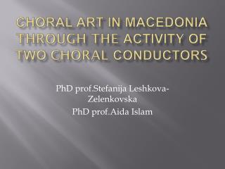 CHORAL ART IN MACEDONIA  THROUGH THE  ACTIVIT Y  OF TWO  CHORAL  CONDUCTOR S