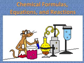 Chemical Formulas,  Equations, and Reactions