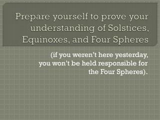Prepare yourself to prove your understanding of Solstices, Equinoxes, and Four Spheres