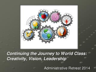 Continuing the Journey to World Class: Creativity, Vision, Leadership Administrative Retreat 2014