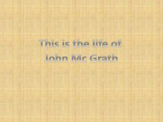 This is the life of  John Mc Grath