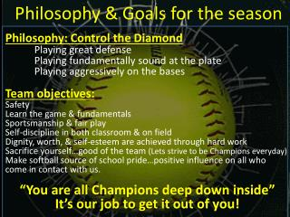 Philosophy: Control the Diamond 	Playing great defense Playing fundamentally sound at the plate