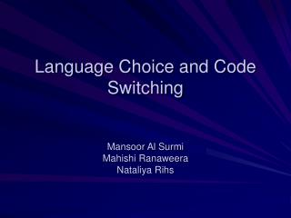 Language Choice and Code Switching   Mansoor Al Surmi Mahishi Ranaweera Nataliya Rihs