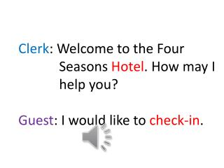 Clerk :  Welcome  to the Four             Seasons  Hotel .  How  may  I help you ?