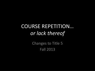 COURSE REPETITION…  or lack thereof