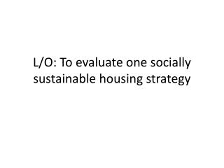 L/O: To evaluate one socially sustainable housing strategy