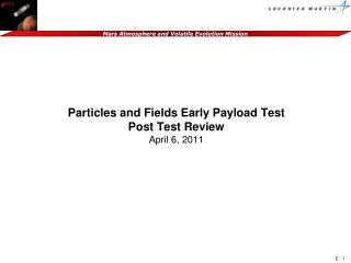 Particles and Fields Early  Payload Test Post Test Review April 6,  2011