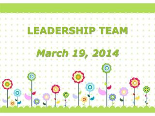 LEADERSHIP TEAM March 19, 2014