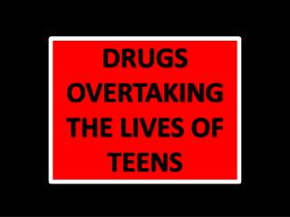 DRUGS OVERTAKING THE LIVES OF TEENS
