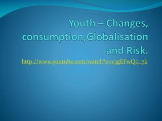 Youth – Changes,  consumption,Globalisation  and Risk.