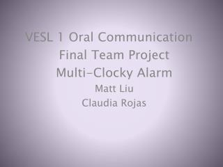 VESL 1 Oral Communication	 Final Team Project Multi- Clocky  Alarm Matt Liu Claudia Rojas