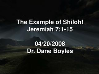 The Example of Shiloh! Jeremiah 7:1-15 04/20/2008 Dr. Dane Boyles