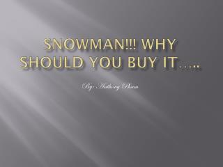Snowman!!! Why should you buy it…..
