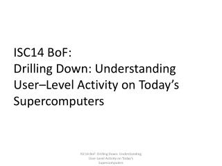 ISC14  BoF : Drilling Down: Understanding  User– Level Activity on Today's Supercomputers
