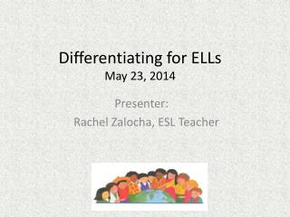 Differentiating for ELLs May 23 , 2014