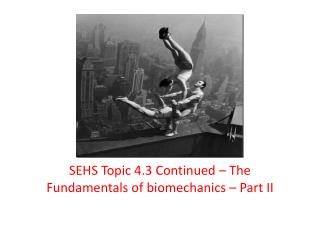 SEHS Topic 4.3 Continued – The Fundamentals of biomechanics – Part II