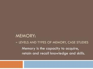 MEMORY: -  Levels and Types of Memory, Case Studies