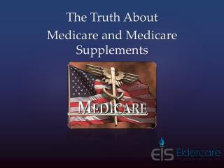 The Truth About  Medicare  and Medicare Supplements